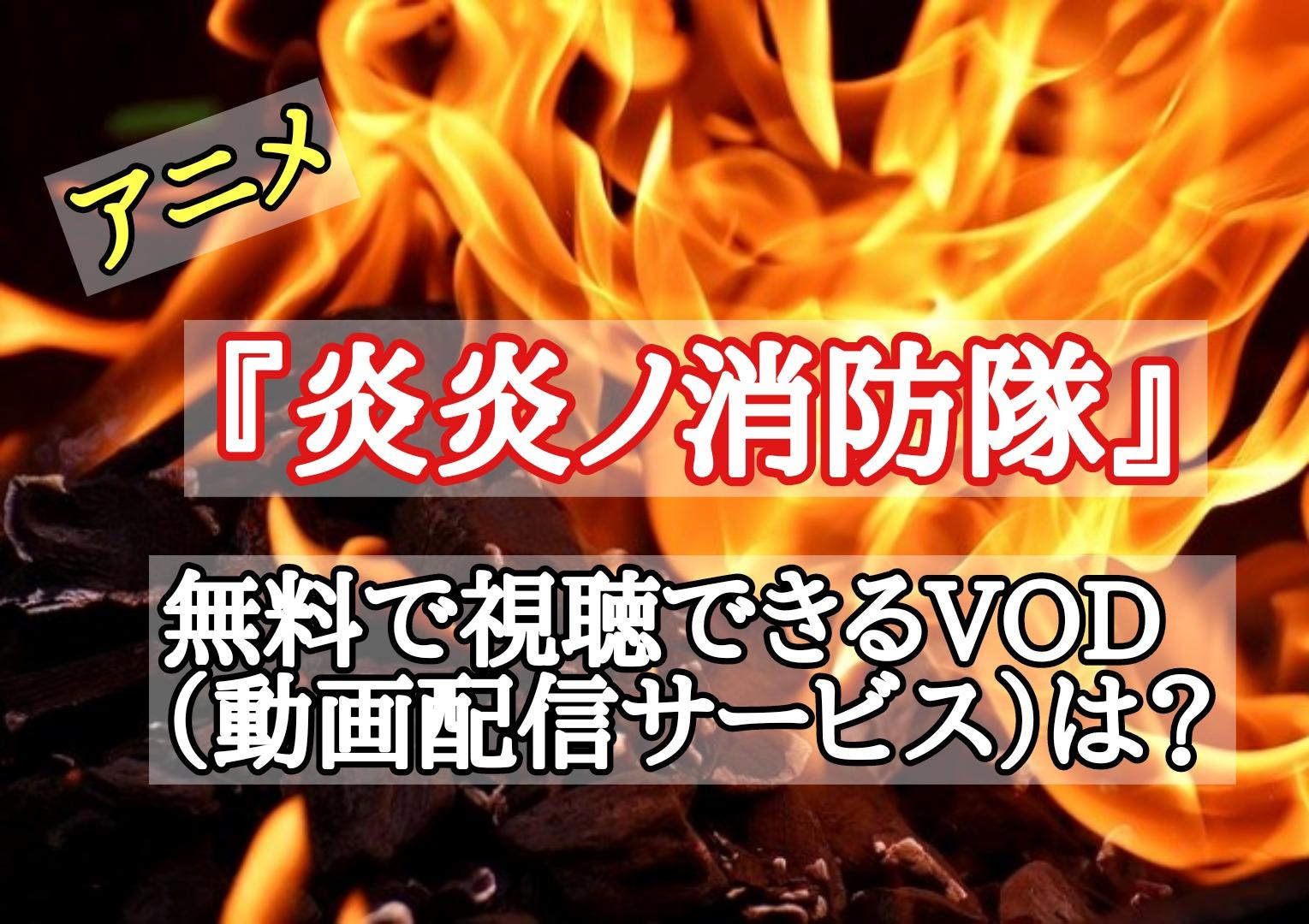 アニメ『炎炎ノ消防隊』を無料で試聴できるVOD(動画配信サービス)は?