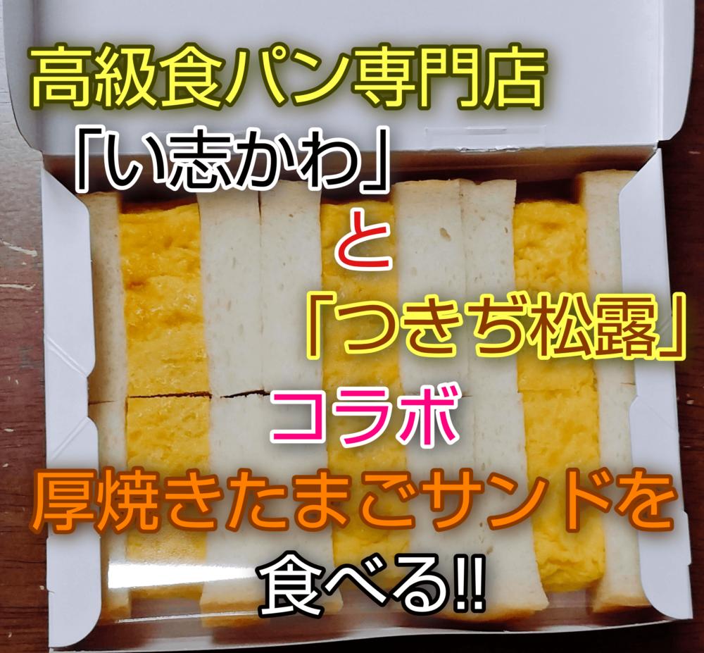 高級食パン専門店「い志かわ」と「つきぢ松露」コラボ厚焼きたまごサンドを食べる